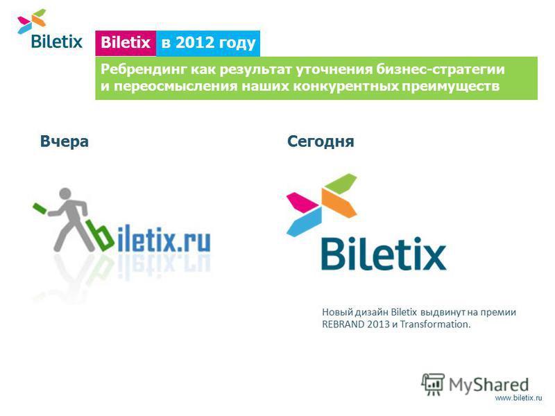 www.biletix.ru Вчера Сегодня в 2012 году Biletix Новый дизайн Biletix выдвинут на премии REBRAND 2013 и Transformation. Ребрендинг как результат уточнения бизнес-стратегии и переосмысления наших конкурентных преимуществ