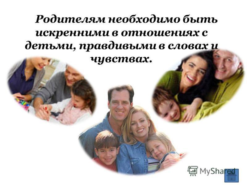 Родителям необходимо быть искренними в отношениях с детьми, правдивыми в словах и чувствах.