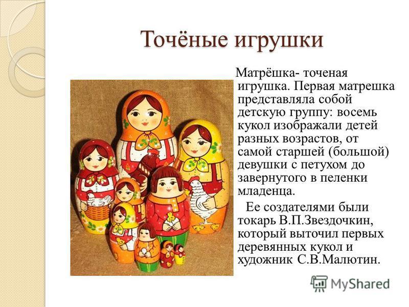 Точёные игрушки Матрёшка- точеная игрушка. Первая матрешка представляла собой детскую группу: восемь кукол изображали детей разных возрастов, от самой старшей (большой) девушки с петухом до завернутого в пеленки младенца. Ее создателями были токарь В