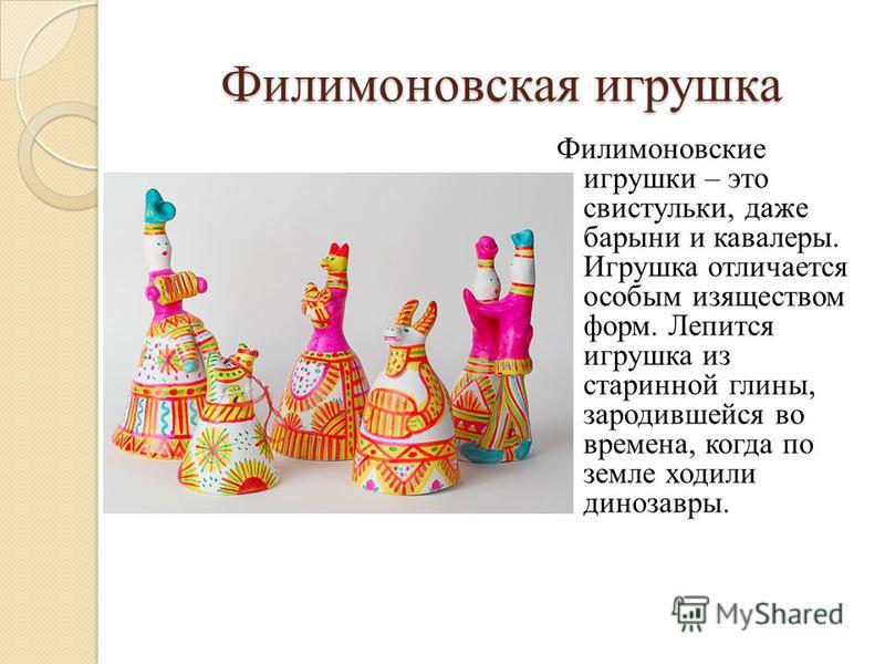 Филимоновская игрушка Филимоновские игрушки – это свистульки, даже барыни и кавалеры. Игрушка отличается особым изяществом форм. Лепится игрушка из старинной глины, зародившейся во времена, когда по земле ходили динозавры.