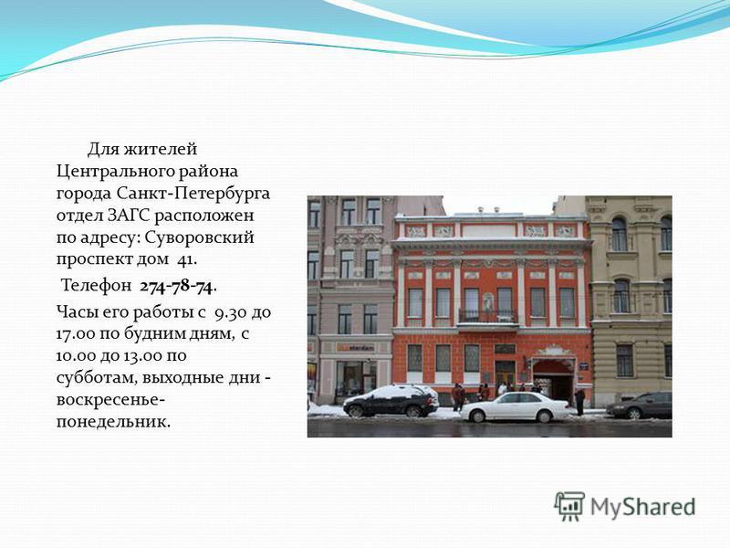 Для жителей Центрального района города Санкт-Петербурга отдел ЗАГС расположен по адресу: Суворовский проспект дом 41. Телефон 274-78-74. Часы его работы с 9.30 до 17.00 по будним дням, с 10.00 до 13.00 по субботам, выходные дни - воскресенье- понедел