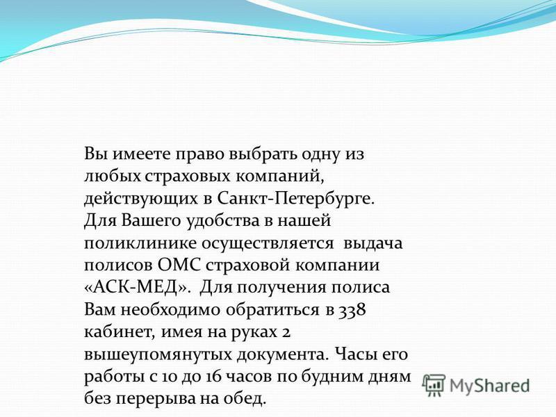 Вы имеете право выбрать одну из любых страховых компаний, действующих в Санкт-Петербурге. Для Вашего удобства в нашей поликлинике осуществляется выдача полисов ОМС страховой компании «АСК-МЕД». Для получения полиса Вам необходимо обратиться в 338 каб