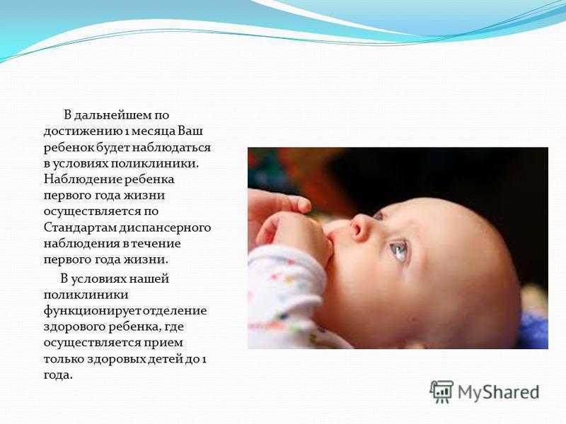В дальнейшем по достижению 1 месяца Ваш ребенок будет наблюдаться в условиях поликлиники. Наблюдение ребенка первого года жизни осуществляется по Стандартам диспансерного наблюдения в течение первого года жизни. В условиях нашей поликлиники функциони