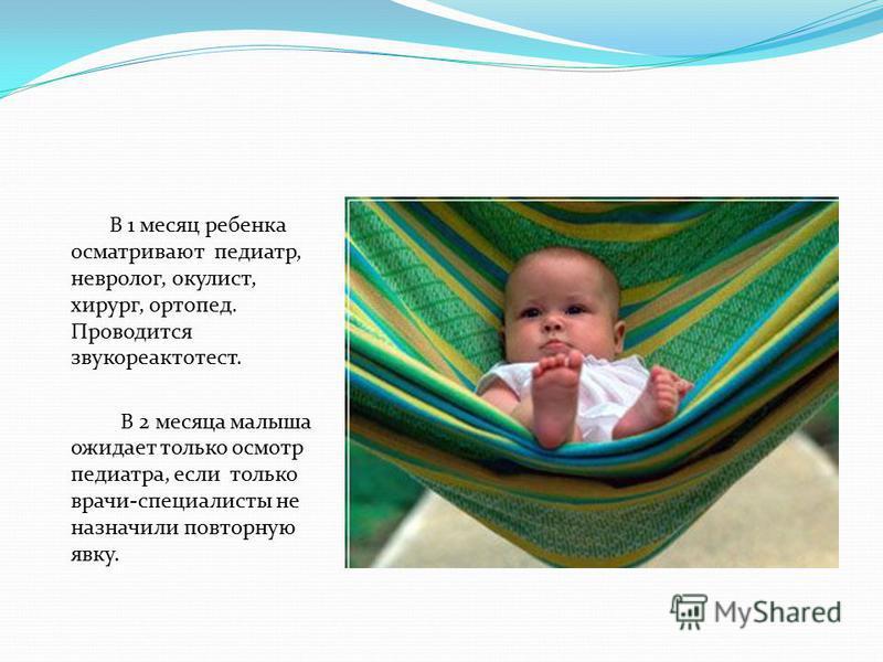 В 1 месяц ребенка осматривают педиатр, невролог, окулист, хирург, ортопед. Проводится звукореактотест. В 2 месяца малыша ожидает только осмотр педиатра, если только врачи-специалисты не назначили повторную явку.