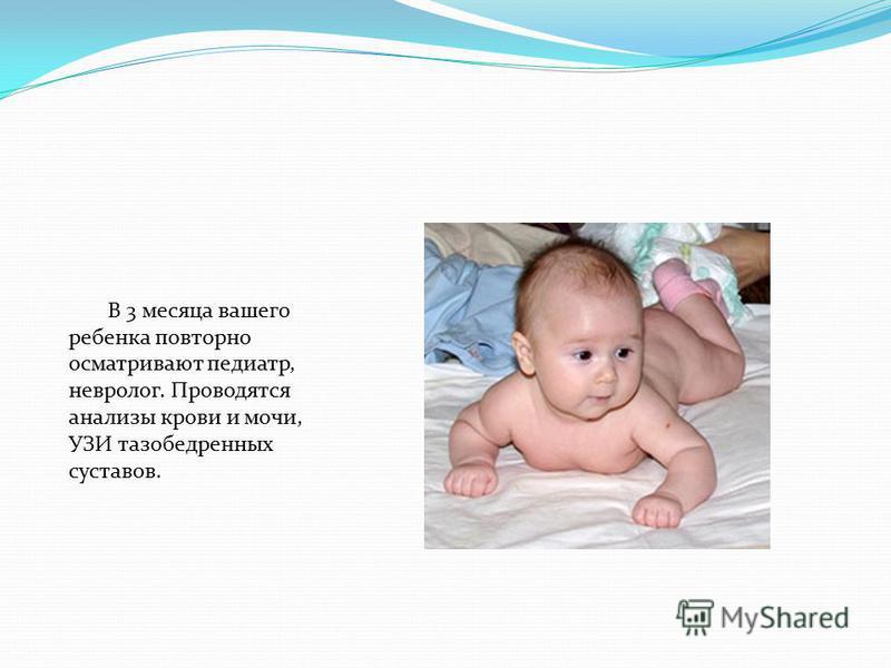 В 3 месяца вашего ребенка повторно осматривают педиатр, невролог. Проводятся анализы крови и мочи, УЗИ тазобедренных суставов.