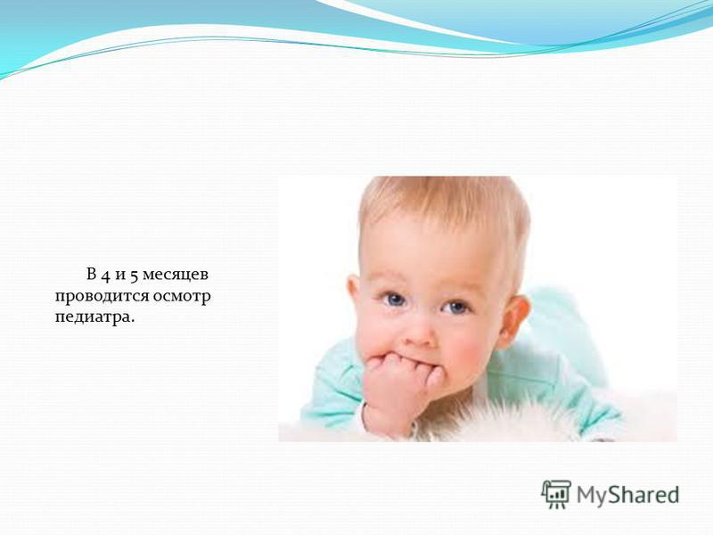 В 4 и 5 месяцев проводится осмотр педиатра.