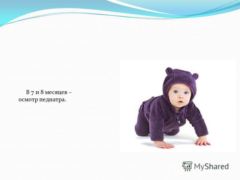 В 7 и 8 месяцев – осмотр педиатра.