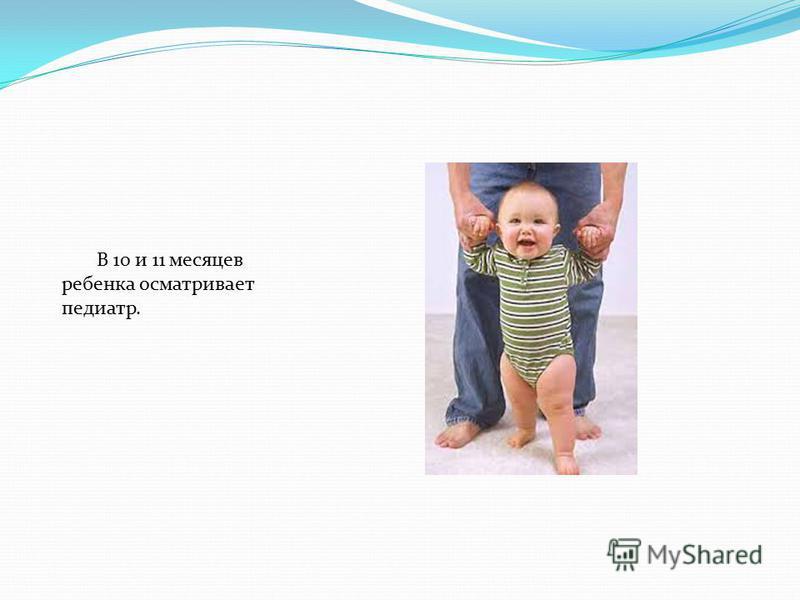 В 10 и 11 месяцев ребенка осматривает педиатр.