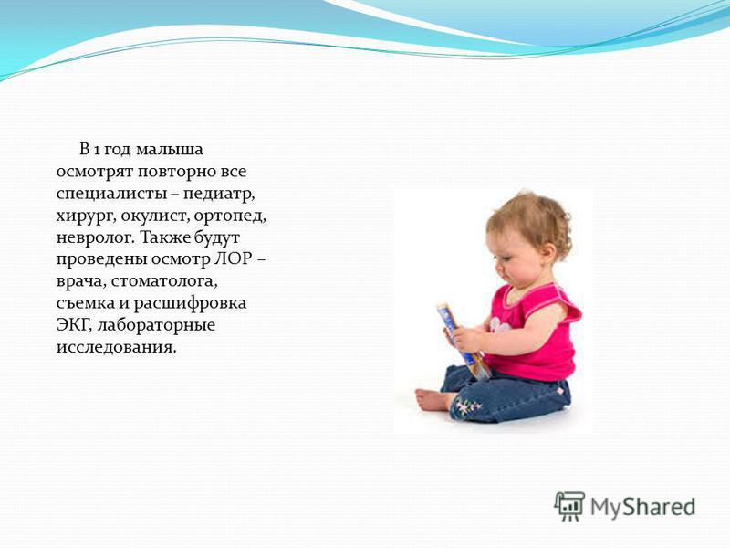 В 1 год малыша осмотрят повторно все специалисты – педиатр, хирург, окулист, ортопед, невролог. Также будут проведены осмотр ЛОР – врача, стоматолога, съемка и расшифровка ЭКГ, лабораторные исследования.