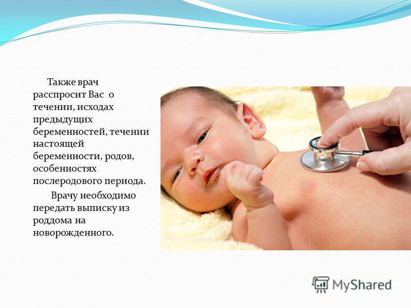 Также врач расспросит Вас о течении, исходах предыдущих беременностей, течении настоящей беременности, родов, особенностях послеродового периода. Врачу необходимо передать выписку из роддома на новорожденного.