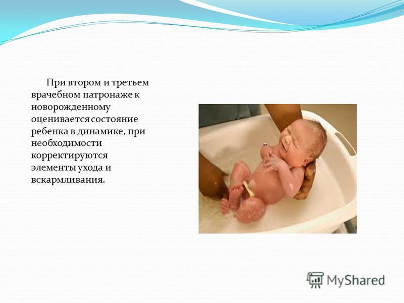 При втором и третьем врачебном патронаже к новорожденному оценивается состояние ребенка в динамике, при необходимости корректируются элементы ухода и вскармливания.
