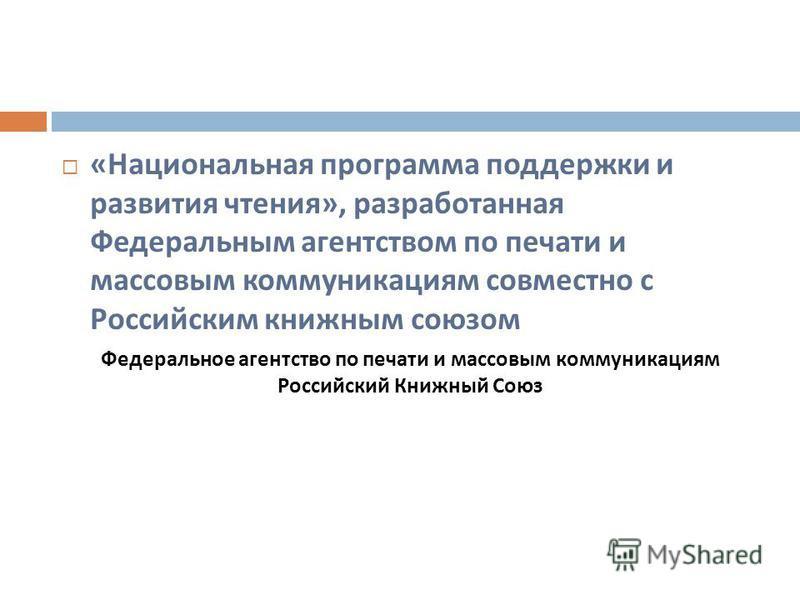 « Национальная программа поддержки и развития чтения », разработанная Федеральным агентством по печати и массовым коммуникациям совместно с Российским книжным союзом Федеральное агентство по печати и массовым коммуникациям Российский Книжный Союз