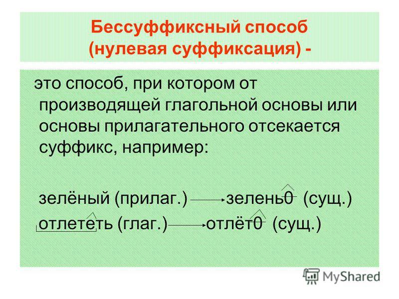 Бессуффиксный способ (нулевая суффиксация) - это способ, при котором от производящей глагольной основы или основы прилагателльного отсекается суффикс, например: зелёный (прилаг.) зелень 0 (сущ.) отлететь (глаг.) отлёт 0 (сущ.)