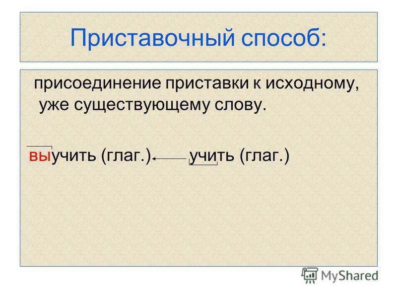 Приставочный способ: присоединение приставки к исходному, уже существующему слову. выучить (глаг.) учить (глаг.)
