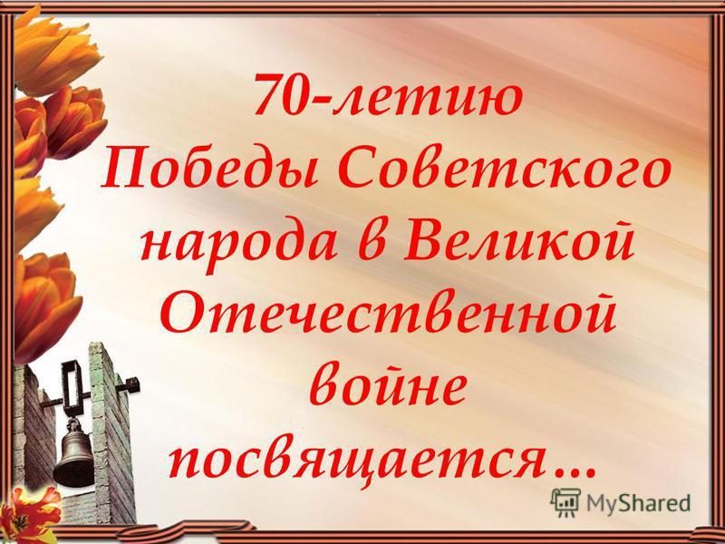 70-летию Победы Советского народа в Великой Отечественной войне посвящается…