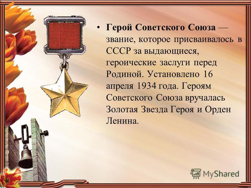 Герой Советского Союза звание, которое присваивалось в СССР за выдающиеся, героические заслуги перед Родиной. Установлено 16 апреля 1934 года. Героям Советского Союза вручалась Золотая Звезда Героя и Орден Ленина.