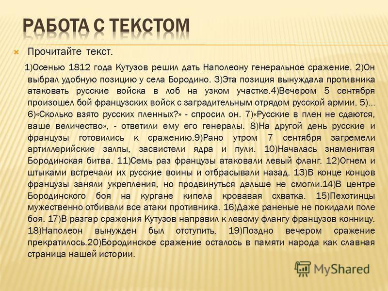 Прочитайте текст. 1)Осенью 1812 года Кутузов решил дать Наполеону генеральное сражение. 2)Он выбрал удобную позицию у села Бородино. 3)Эта позиция вынуждала противника атаковать русские войска в лоб на узком участке.4)Вечером 5 сентября произошел бой