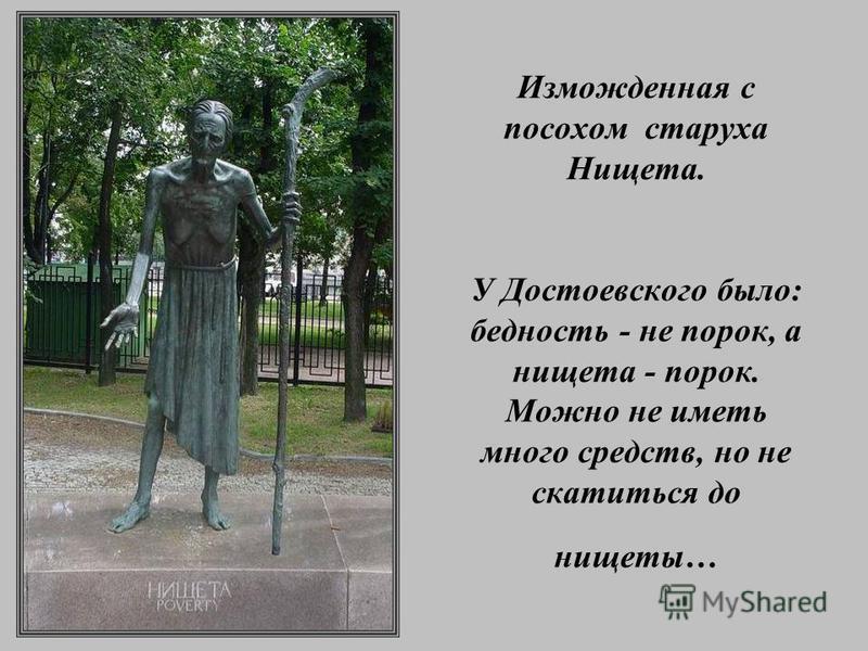 Изможденная с посохом старуха Нищета. У Достоевского было: бедность - не порок, а нищета - порок. Можно не иметь много средств, но не скатиться до нищеты…