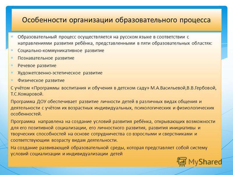 Образовательный процесс осуществляется на русском языке в соответствии с направлениями развития ребёнка, представленными в пяти образовательных областях: Социально-коммуникативное развитие Познавательное развитие Речевое развитие Художетсвенно-эстети