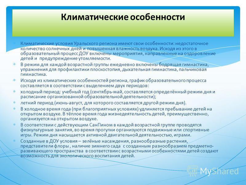 Климатические условия Уральского региона имеют свои особенности: недостаточное количество солнечных дней и повышенная влажность воздуха. Исходя из этого в образовательный процесс ДОУ включены мероприятия, направленные на оздоровление детей и предупре