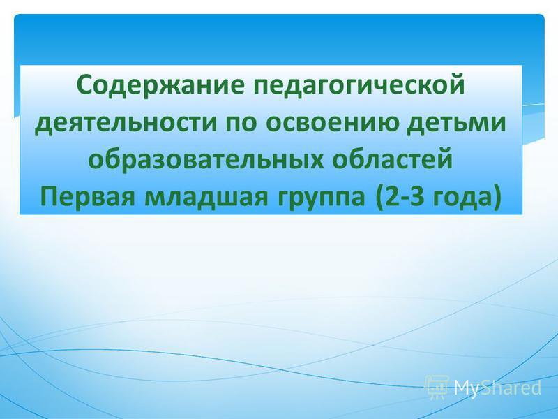 Содержание педагогической деятельности по освоению детьми образовательных областей Первая младшая группа (2-3 года)