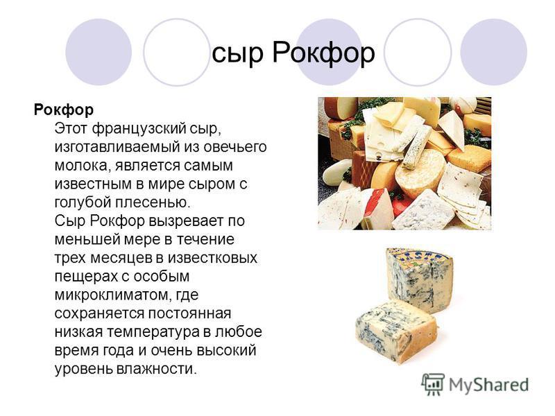 сыр Рокфор Рокфор Этот французский сыр, изготавливаемый из овечьего молока, является самым известным в мире сыром с голубой плесенью. Сыр Рокфор вызревает по меньшей мере в течение трех месяцев в известковых пещерах с особым микроклиматом, где сохран