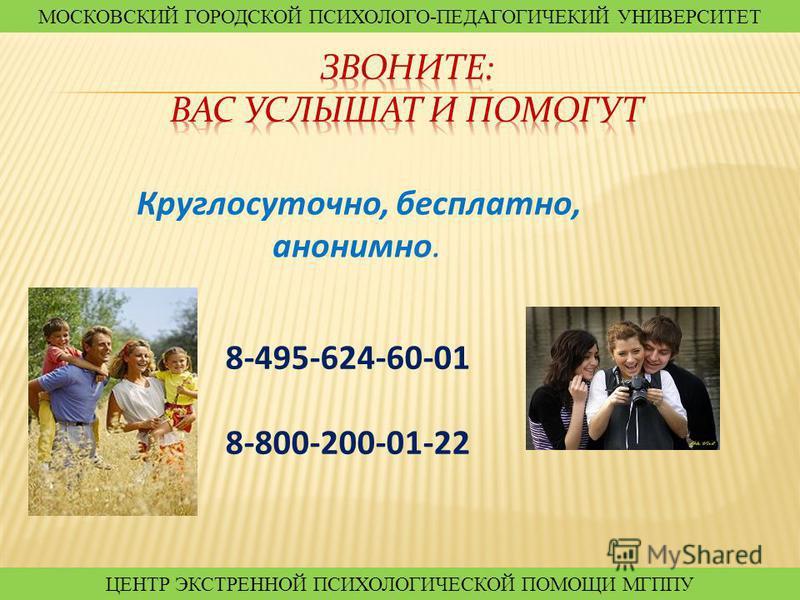Круглосуточно, бесплатно, анонимно. 8-495-624-60-01 8-800-200-01-22 МОСКОВСКИЙ ГОРОДСКОЙ ПСИХОЛОГО-ПЕДАГОГИЧЕКИЙ УНИВЕРСИТЕТ ЦЕНТР ЭКСТРЕННОЙ ПСИХОЛОГИЧЕСКОЙ ПОМОЩИ МГППУ МОСКОВСКИЙ ГОРОДСКОЙ ПСИХОЛОГО-ПЕДАГОГИЧЕКИЙ УНИВЕРСИТЕТ ЦЕНТР ЭКСТРЕННОЙ ПСИХО