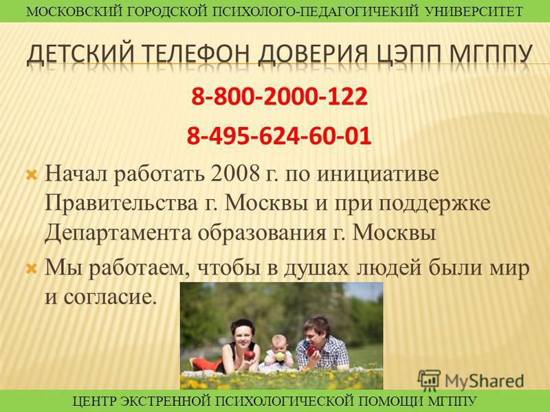 8-800-2000-122 8-495-624-60-01 Начал работать 2008 г. по инициативе Правительства г. Москвы и при поддержке Департамента образования г. Москвы Мы работаем, чтобы в душах людей были мир и согласие. МОСКОВСКИЙ ГОРОДСКОЙ ПСИХОЛОГО-ПЕДАГОГИЧЕКИЙ УНИВЕРСИ