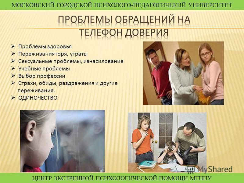 Проблемы здоровья Переживания горя, утраты Сексуальные проблемы, изнасилование Учебные проблемы Выбор профессии Страхи, обиды, раздражения и другие переживания. ОДИНОЧЕСТВО МОСКОВСКИЙ ГОРОДСКОЙ ПСИХОЛОГО-ПЕДАГОГИЧЕКИЙ УНИВЕРСИТЕТ ЦЕНТР ЭКСТРЕННОЙ ПСИ