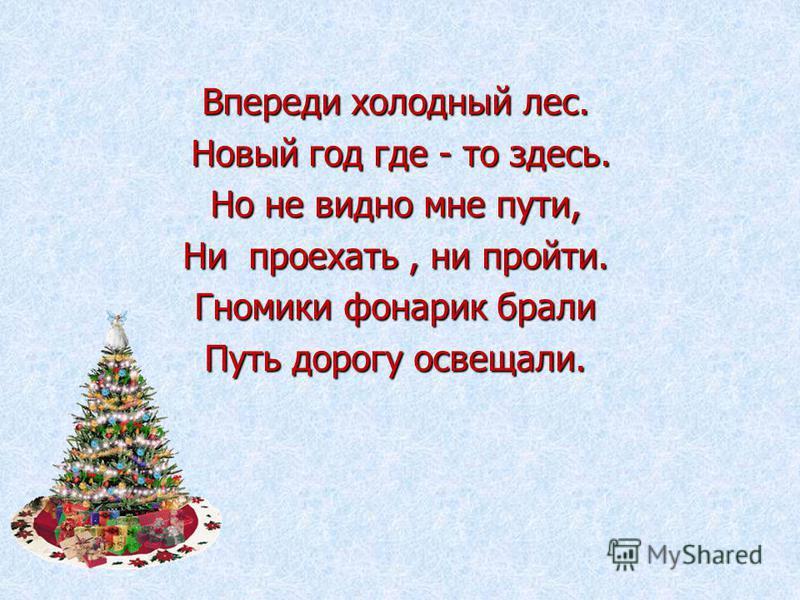 Впереди холодный лес. Новый год где - то здесь. Новый год где - то здесь. Но не видно мне пути, Ни проехать, ни пройти. Гномики фонарик брали Путь дорогу освещали.