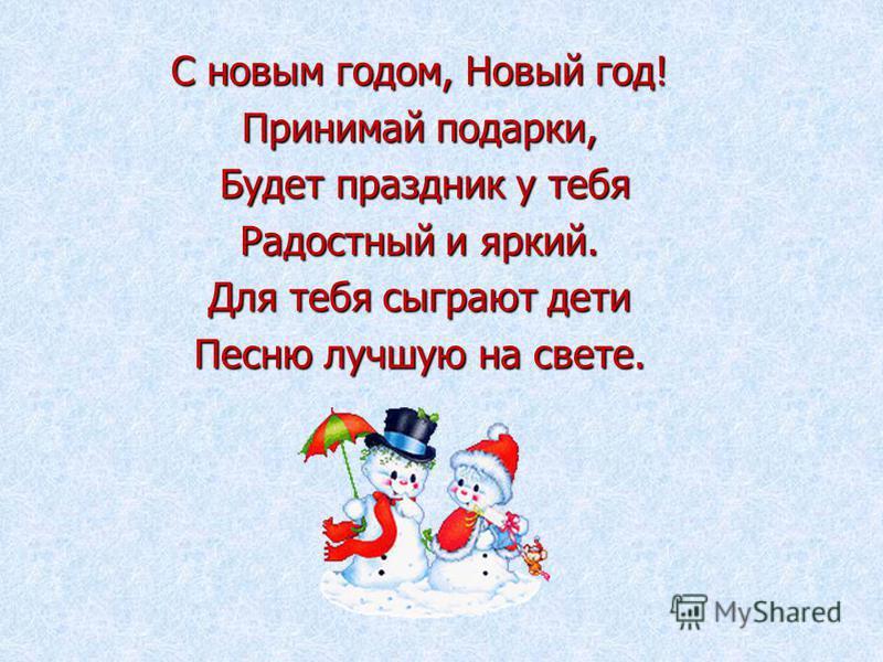 С новым годом, Новый год! Принимай подарки, Будет праздник у тебя Будет праздник у тебя Радостный и яркий. Для тебя сыграют дети Песню лучшую на свете.