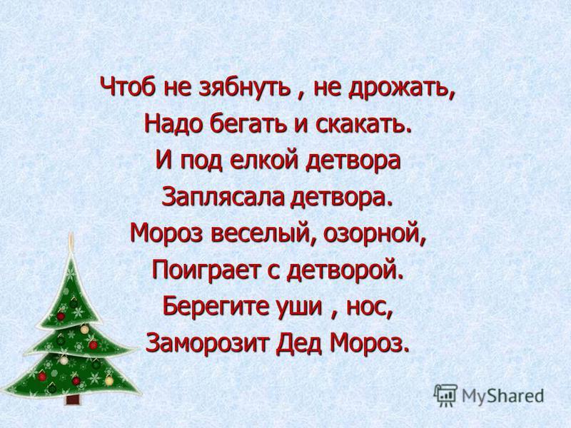 Чтоб не зябнуть, не дрожать, Надо бегать и скакать. И под елкой детвора Заплясала детвора. Мороз веселый, озорной, Поиграет с детворой. Берегите уши, нос, Заморозит Дед Мороз.