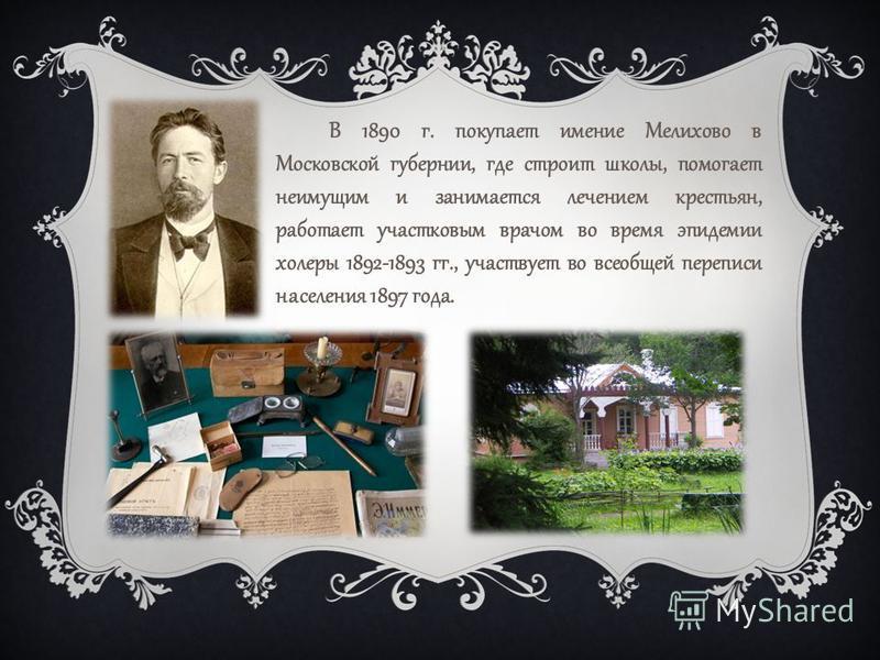 В 1890 г. покупает имение Мелихово в Московской губернии, где строит школы, помогает неимущим и занимается лечением крестьян, работает участковым врачом во время эпидемии холеры 1892-1893 гг., участвует во всеобщей переписи населения 1897 года.