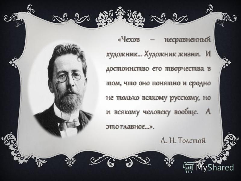 «Чехов – несравненный художник… Художник жизни. И достоинство его творчества в том, что оно понятно и сродно не только всякому русскому, но и всякому человеку вообще. А это главное…». Л. Н. Толстой