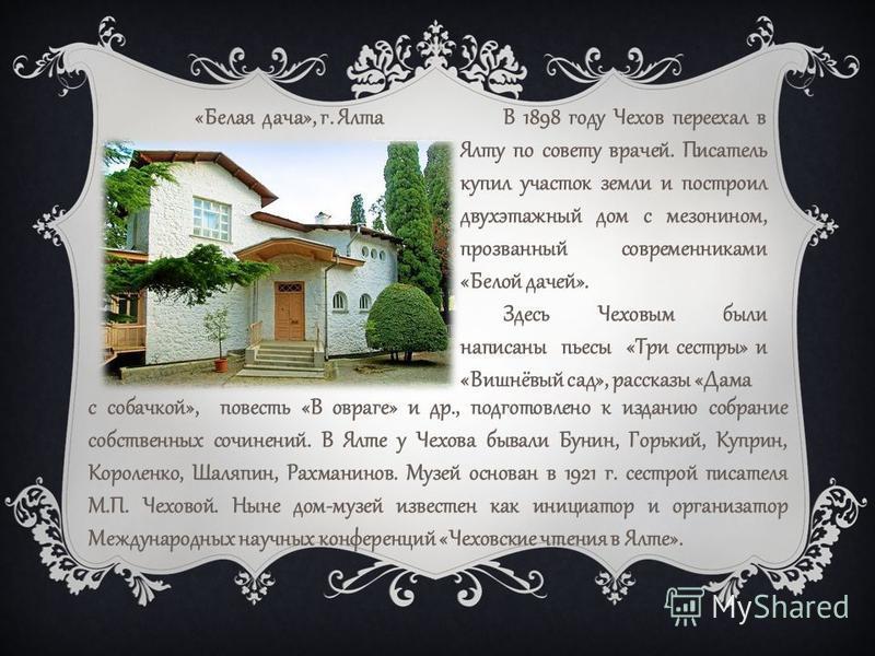 В 1898 году Чехов переехал в Ялту по совету врачей. Писатель купил участок земли и построил двухэтажный дом с мезонином, прозванный современниками «Белой дачей». Здесь Чеховым были написаны пьесы «Три сестры» и «Вишнёвый сад», рассказы «Дама «Белая д