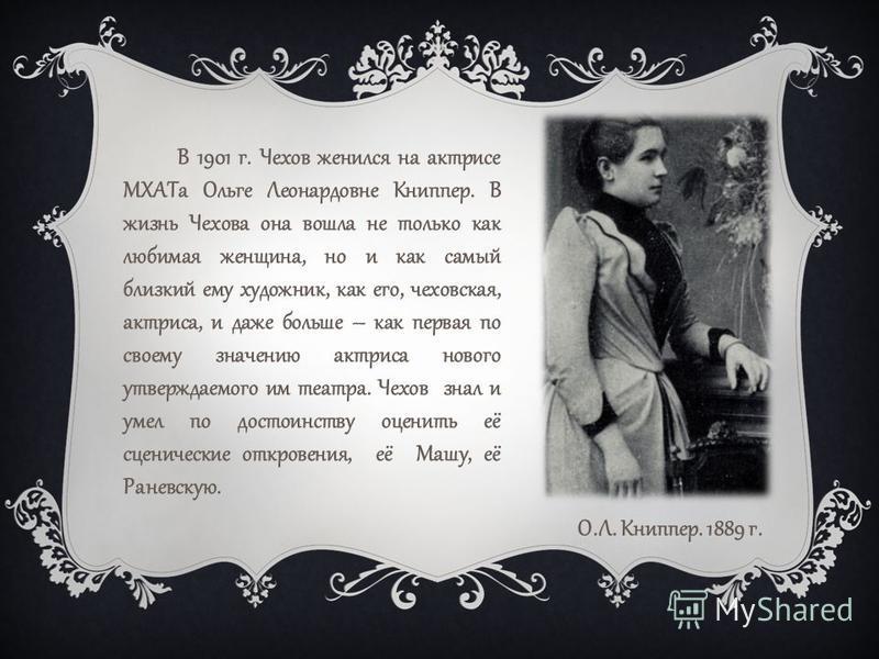 В 1901 г. Чехов женился на актрисе МХАТа Ольге Леонардовне Книппер. В жизнь Чехова она вошла не только как любимая женщина, но и как самый близкий ему художник, как его, чеховская, актриса, и даже больше – как первая по своему значению актриса нового