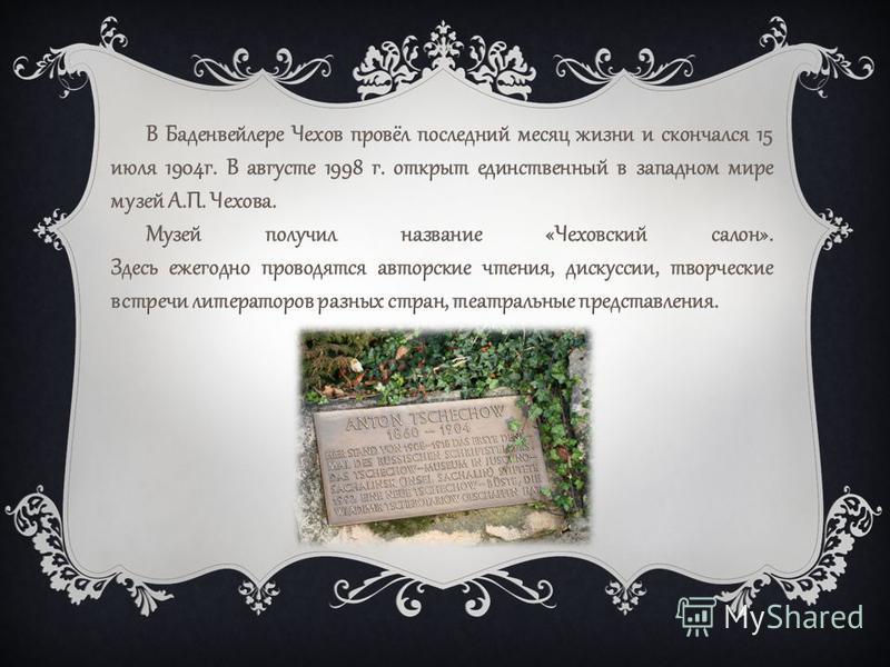 В Баденвейлере Чехов провёл последний месяц жизни и скончался 15 июля 1904 г. В августе 1998 г. открыт единственный в западном мире музей А.П. Чехова. Музей получил название «Чеховский салон». Здесь ежегодно проводятся авторские чтения, дискуссии, тв