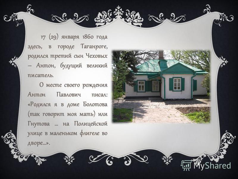 17 (29) января 1860 года здесь, в городе Таганроге, родился третий сын Чеховых – Антон, будущий великий писатель. О месте своего рождения Антон Павлович писал: «Родился я в доме Болотова (так говорит моя мать) или Гнутова … на Полицейской улице в мал