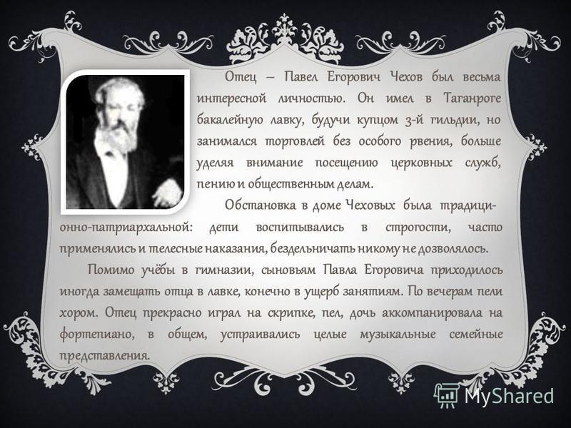 Отец – Павел Егорович Чехов был весьма интересной личностью. Он имел в Таганроге бакалейную лавку, будучи купцом 3-й гильдии, но занимался торговлей без особого рвения, больше уделяя внимание посещению церковных служб, пению и общественным делам. Обс
