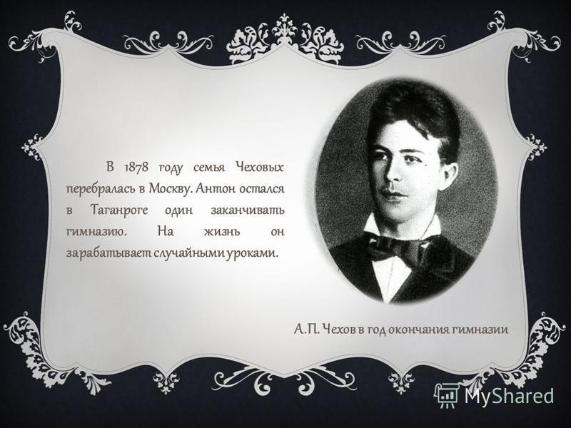 В 1878 году семья Чеховых перебралась в Москву. Антон остался в Таганроге один заканчивать гимназию. На жизнь он зарабатывает случайными уроками. А.П. Чехов в год окончания гимназии