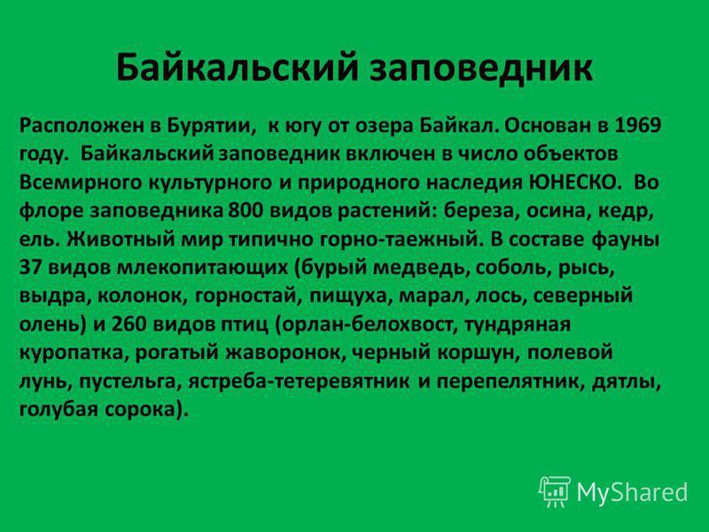 Байкальский заповедник Расположен в Бурятии, к югу от озера Байкал. Основан в 1969 году. Байкальский заповедник включен в число объектов Всемирного культурного и природного наследия ЮНЕСКО. Во флоре заповедника 800 видов растений: береза, осина, кедр