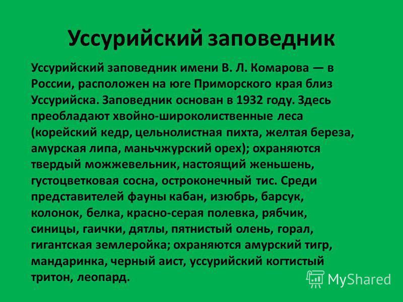 Уссурийский заповедник Уссурийский заповедник имени В. Л. Комарова в России, расположен на юге Приморского края близ Уссурийска. Заповедник основан в 1932 году. Здесь преобладают хвойно-широколиственные леса (корейский кедр, цельнолистная пихта, желт