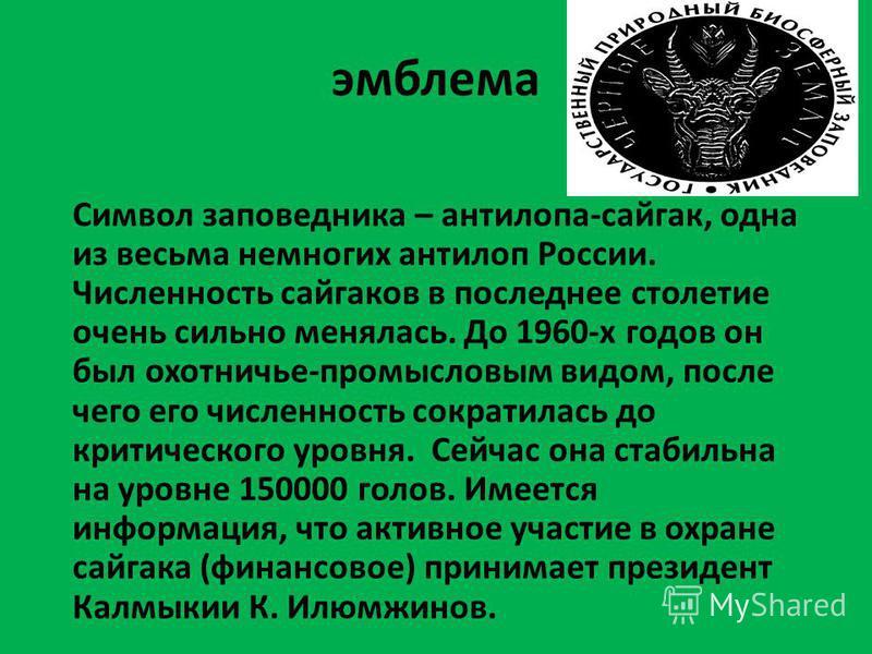 эмблема Символ заповедника – антилопа-сайгак, одна из весьма немногих антилоп России. Численность сайгаков в последнее столетие очень сильно менялась. До 1960-х годов он был охотничье-промысловым видом, после чего его численность сократилась до крити