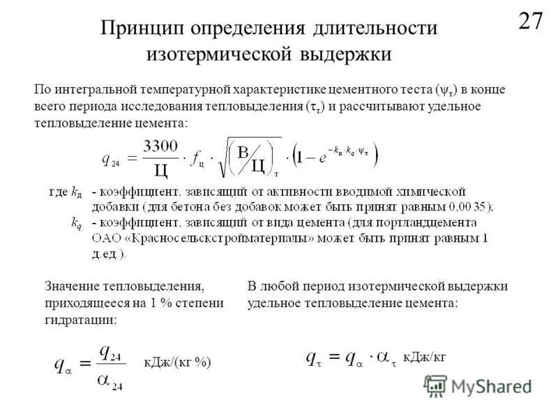 27 Принцип определения длительности изотермической выдержки к Дж/(кг %) По интегральной температурной характеристике цементного теста (ψ т ) в конце всего периода исследования тепловыделения (τ т ) и рассчитывают удельное тепловыделение цемента: Знач