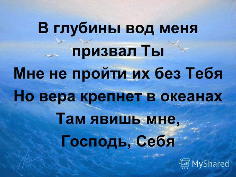 В глубины вод меня призвал Ты Мне не пройти их без Тебя Но вера крепнет в океанах Там явишь мне, Господь, Себя