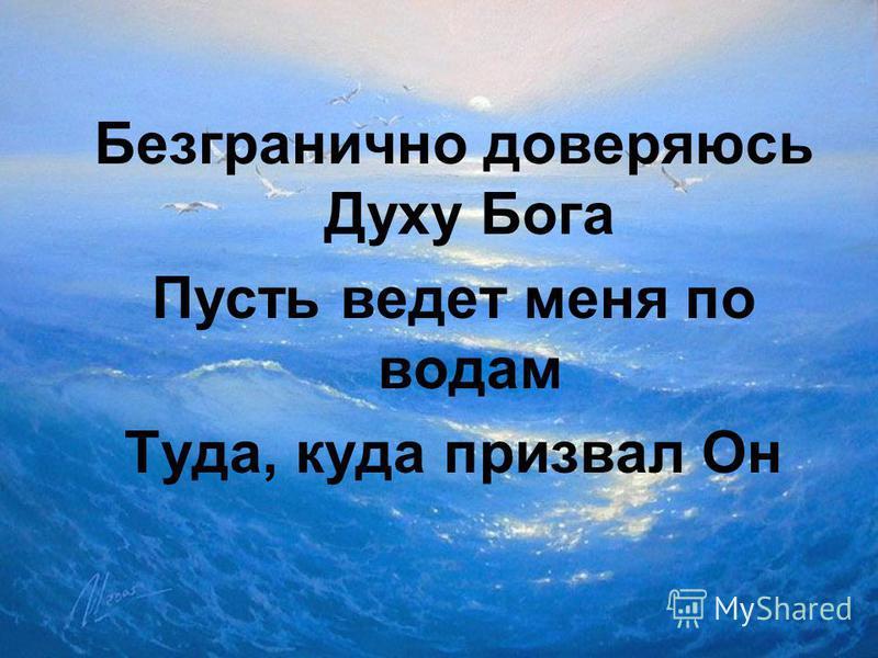 Безгранично доверяюсь Духу Бога Пусть ведет меня по водам Туда, куда призвал Он