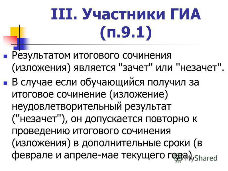 III. Участники ГИА (п.9.1) Результатом итогового сочинения (изложения) является ''зачет'' или ''незачет''. В случае если обучающийся получил за итоговое сочинение (изложение) неудовлетворительный результат (''незачет''), он допускается повторно к про