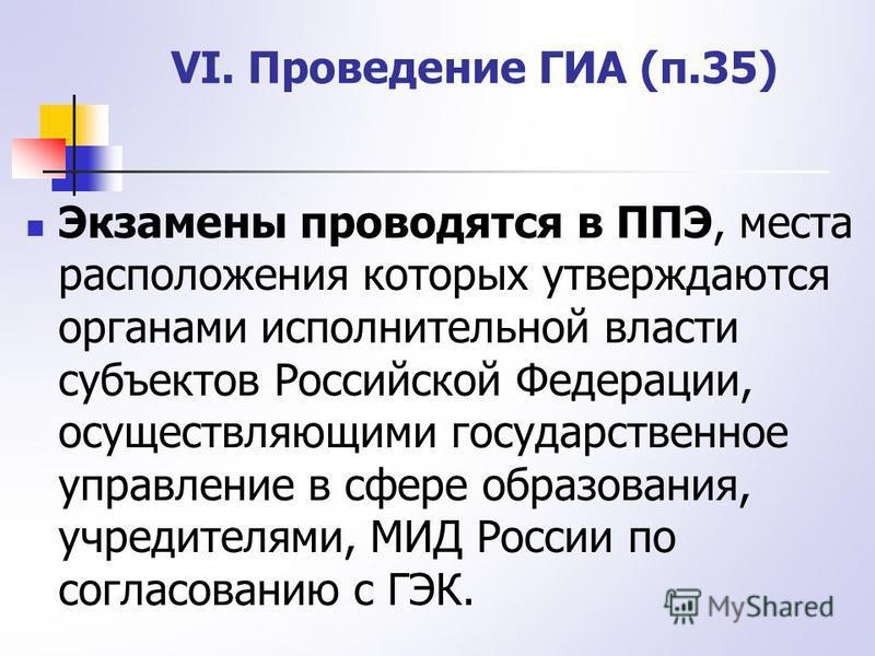 Экзамены проводятся в ППЭ, места расположения которых утверждаются органами исполнительной власти субъектов Российской Федерации, осуществляющими государственное управление в сфере образования, учредителями, МИД России по согласованию с ГЭК. VI. Пров