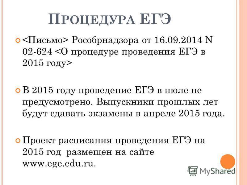 П РОЦЕДУРА ЕГЭ Рособрнадзора от 16.09.2014 N 02-624 В 2015 году проведение ЕГЭ в июле не предусмотрено. Выпускники прошлых лет будут сдавать экзамены в апреле 2015 года. Проект расписания проведения ЕГЭ на 2015 год размещен на сайте www.ege.edu.ru.