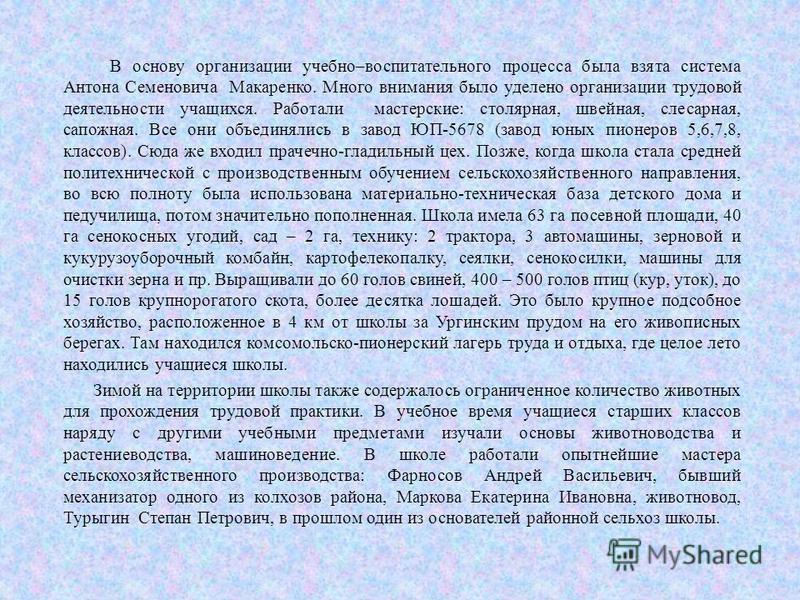 В основу организации учебно–воспитательного процесса была взята система Антона Семеновича Макаренко. Много внимания было уделено организации трудовой деятельности учащихся. Работали мастерские: столярная, швейная, слесарная, сапожная. Все они объедин